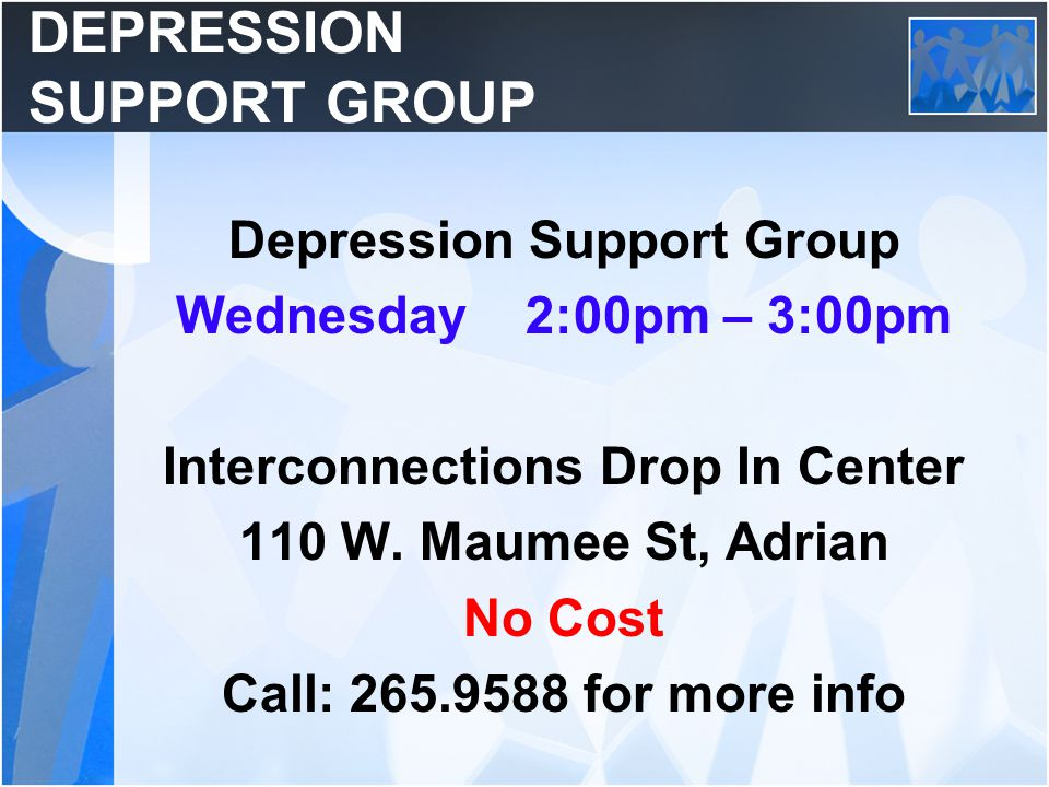 DEPRESSION SUPPORT GROUP Depression Support Group Wednesday 2:00pm – 3:00pm Interconnections Drop In Center 110 W. Maumee St, Adrian No Cost Call: 265
