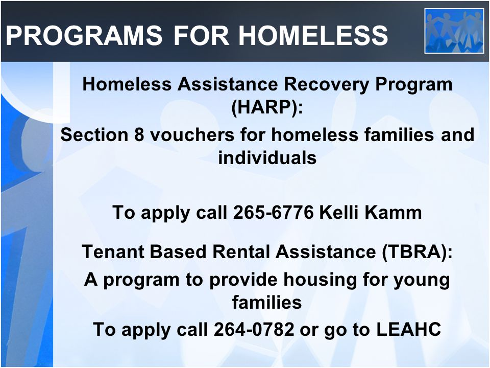 PROGRAMS FOR HOMELESS Homeless Assistance Recovery Program (HARP): Section 8 vouchers for homeless families and individuals To apply call 265-6776 Kelli Kamm Tenant Based Rental Assistance (TBRA): A program to provide housing for young families To apply call 264-0782 or go to LEAHC