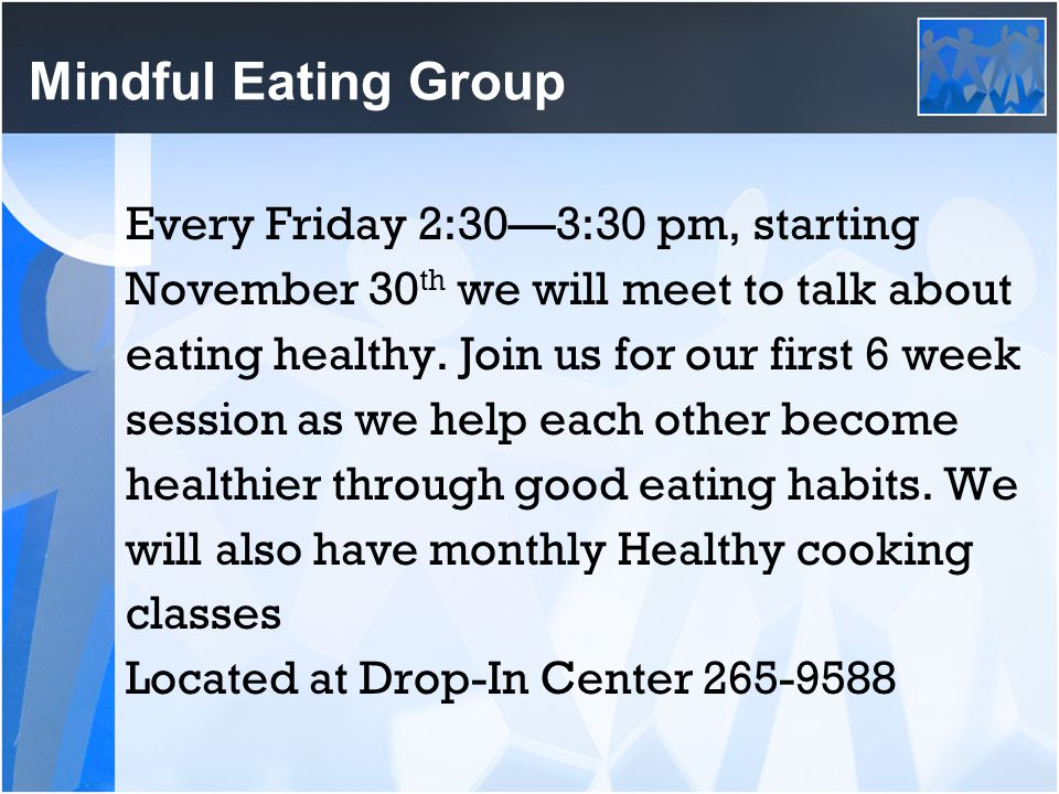 Mindful Eating Group Every Friday 2:30—3:30 pm, starting November 30 th we will meet to talk about eating healthy. Join us for our first 6 week sessio