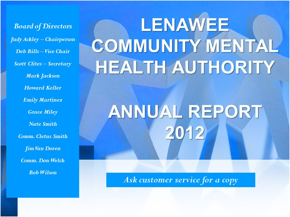 LENAWEE COMMUNITY MENTAL HEALTH AUTHORITY ANNUAL REPORT 2012 Ask customer service for a copy Board of Directors Judy Ackley – Chairperson Deb Bills –
