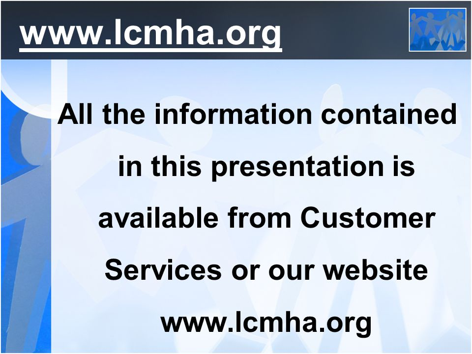 www.lcmha.org All the information contained in this presentation is available from Customer Services or our website www.lcmha.org