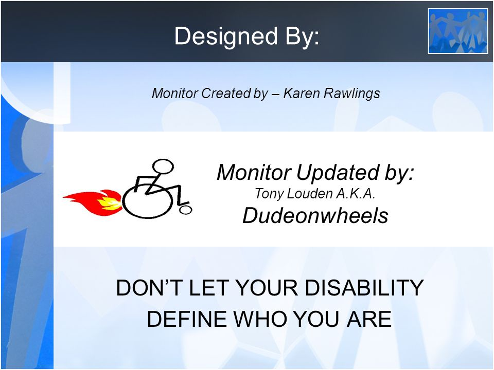 """Designed By: Tony """"dudeonwheels"""" Louden DON'T LET YOUR DISABILITY DEFINE WHO YOU ARE Monitor Updated by: Tony Louden A.K.A. Dudeonwheels Monitor Creat"""