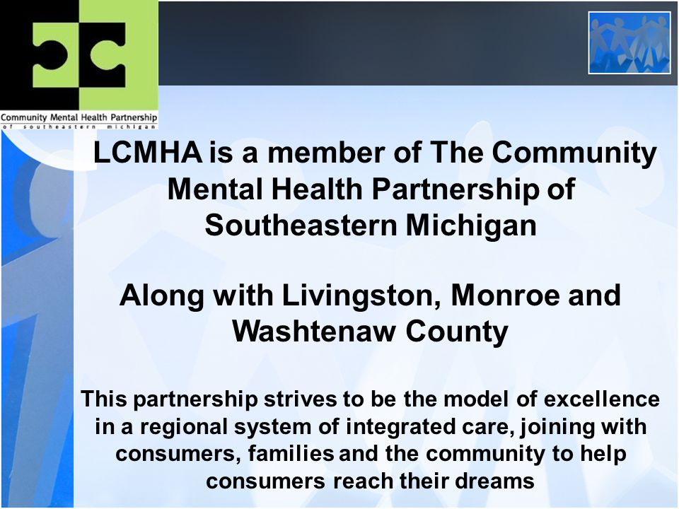 LCMHA is a member of The Community Mental Health Partnership of Southeastern Michigan Along with Livingston, Monroe and Washtenaw County This partnership strives to be the model of excellence in a regional system of integrated care, joining with consumers, families and the community to help consumers reach their dreams