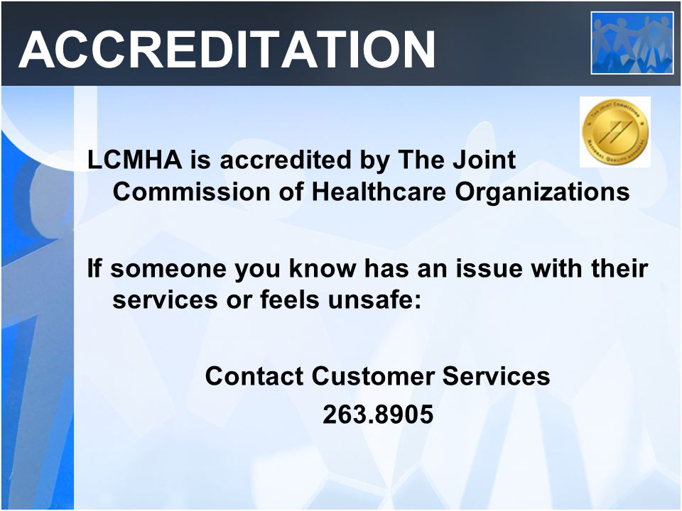 ACCREDITATION LCMHA is accredited by The Joint Commission of Healthcare Organizations If someone you know has an issue with their services or feels un