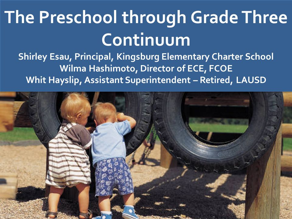 The Preschool through Grade Three Continuum Shirley Esau, Principal, Kingsburg Elementary Charter School Wilma Hashimoto, Director of ECE, FCOE Whit H