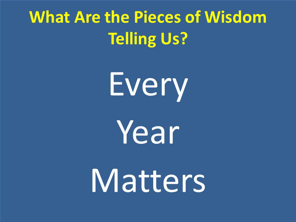 What Are the Pieces of Wisdom Telling Us? Every Year Matters