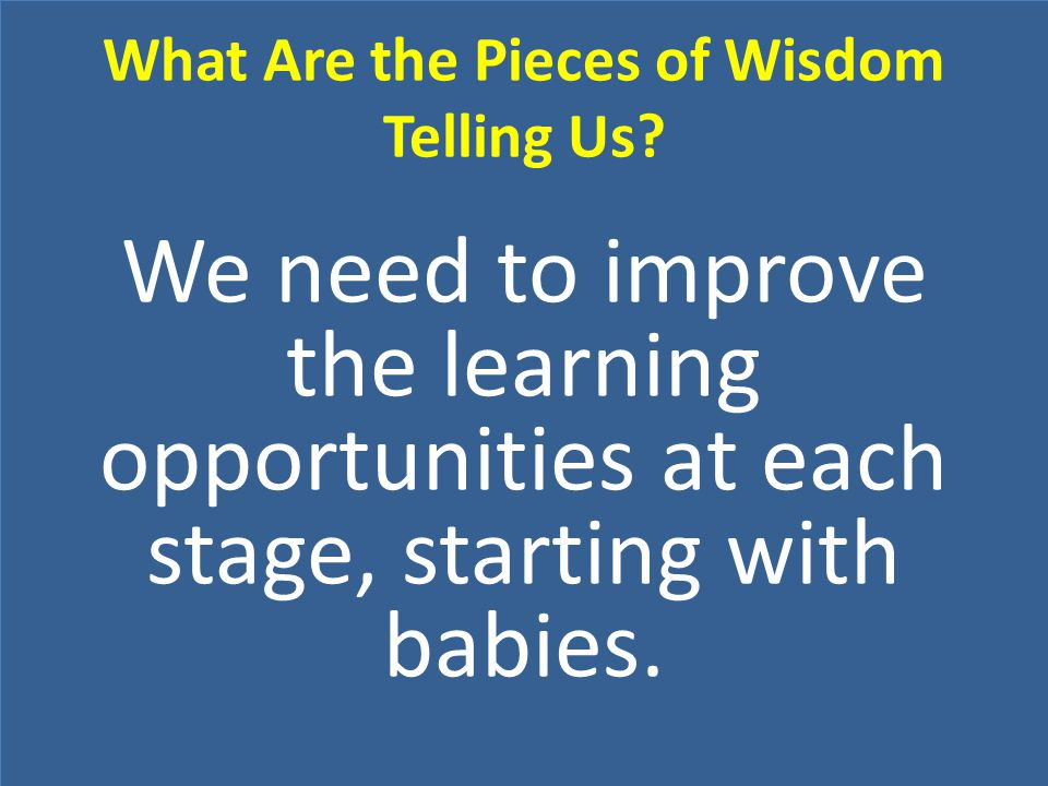 We need to improve the learning opportunities at each stage, starting with babies.