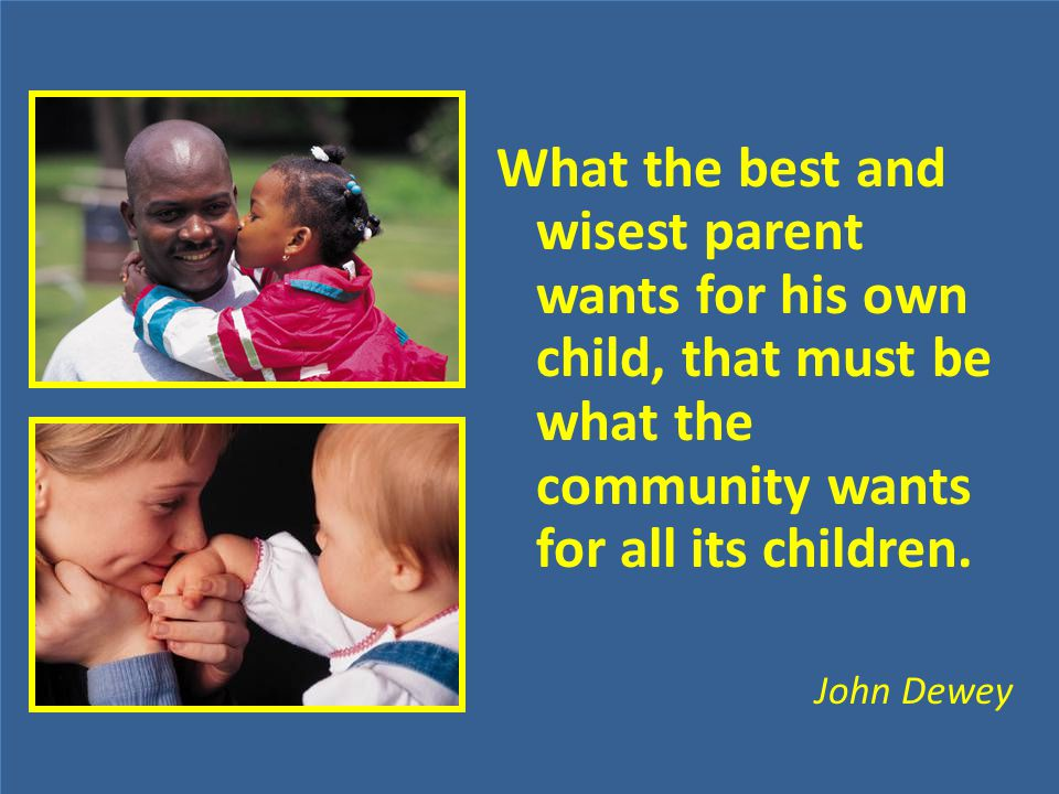What the best and wisest parent wants for his own child, that must be what the community wants for all its children. John Dewey