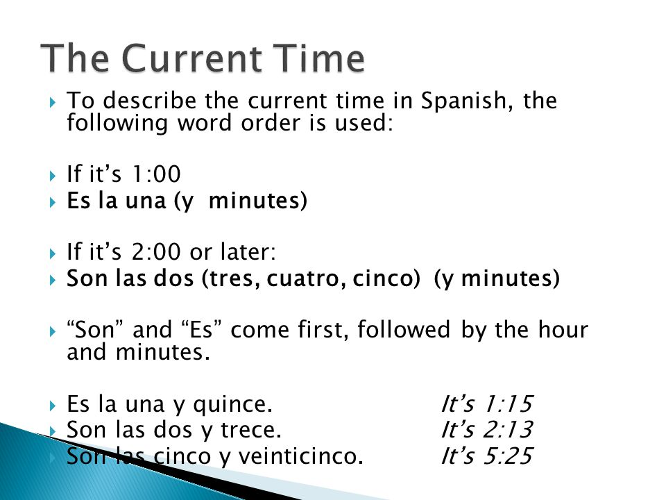  To describe the current time in Spanish, the following word order is used:  If it's 1:00  Es la una (y minutes)  If it's 2:00 or later:  Son las dos (tres, cuatro, cinco) (y minutes)  Son and Es come first, followed by the hour and minutes.