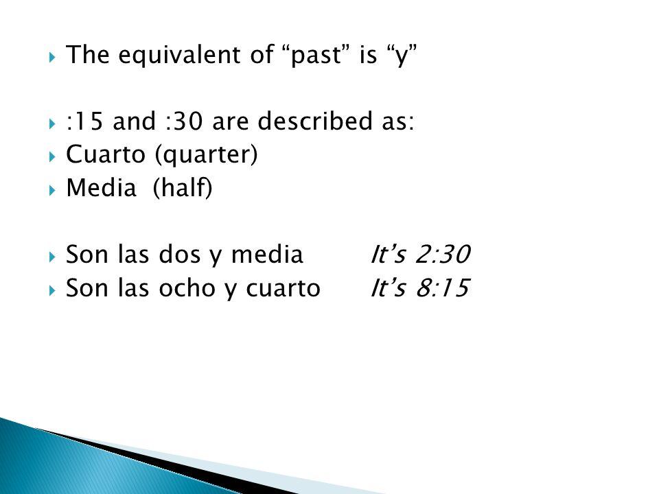  The equivalent of past is y  :15 and :30 are described as:  Cuarto (quarter)  Media (half)  Son las dos y mediaIt's 2:30  Son las ocho y cuartoIt's 8:15