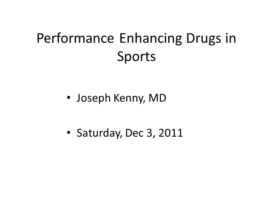 Performance Enhancing Drugs in Sports Joseph Kenny, MD Saturday, Dec 3, 2011