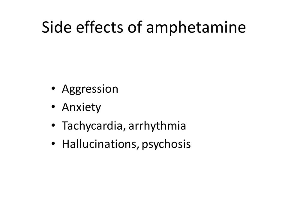 Side effects of amphetamine Aggression Anxiety Tachycardia, arrhythmia Hallucinations, psychosis