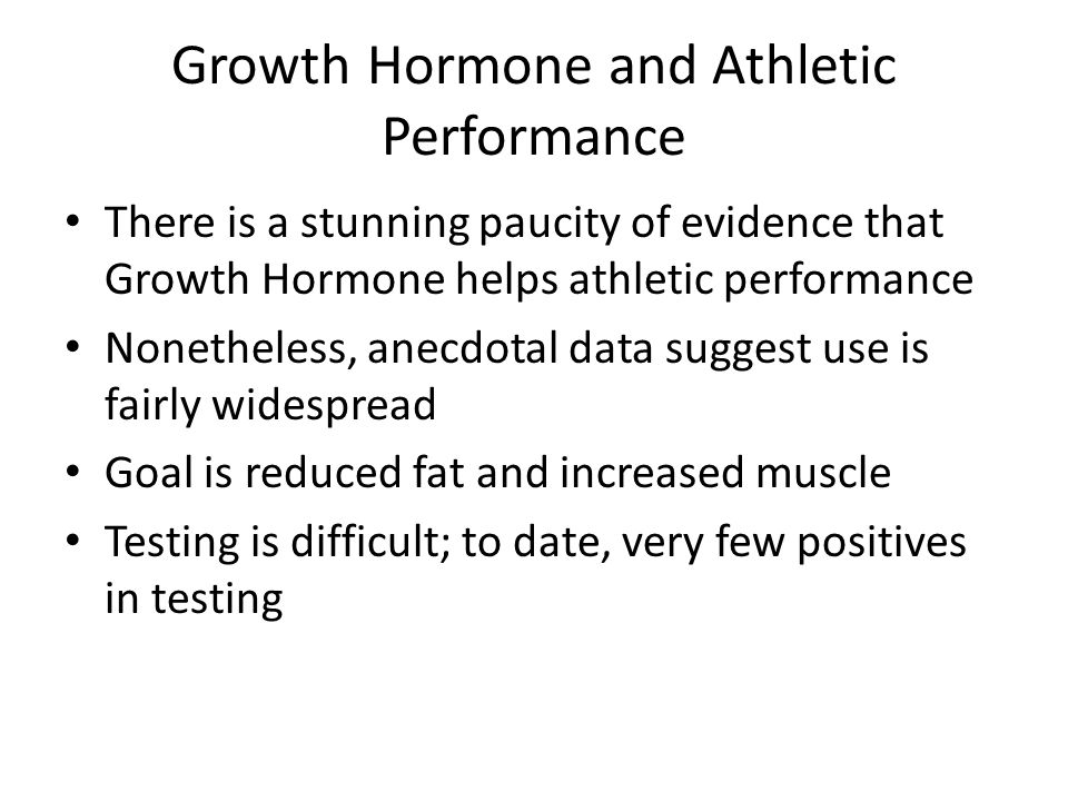 Growth Hormone and Athletic Performance There is a stunning paucity of evidence that Growth Hormone helps athletic performance Nonetheless, anecdotal data suggest use is fairly widespread Goal is reduced fat and increased muscle Testing is difficult; to date, very few positives in testing