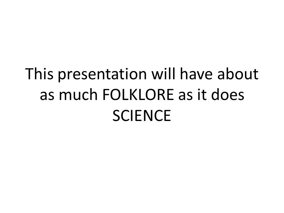 This presentation will have about as much FOLKLORE as it does SCIENCE