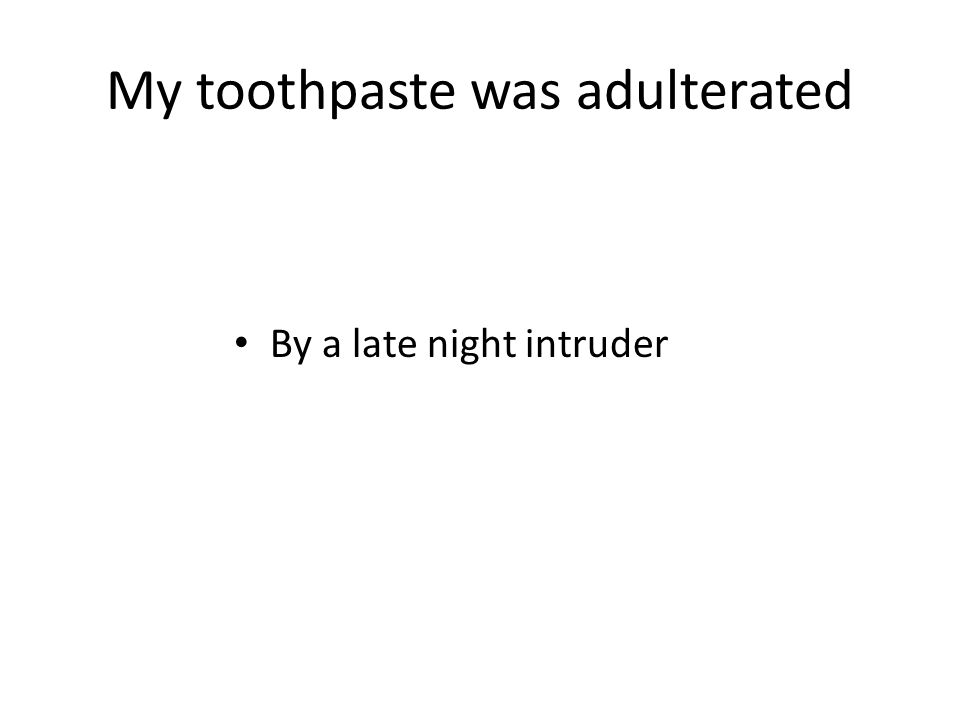 My toothpaste was adulterated By a late night intruder