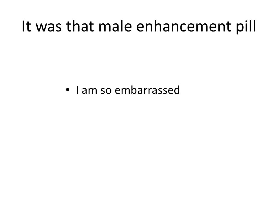 It was that male enhancement pill I am so embarrassed
