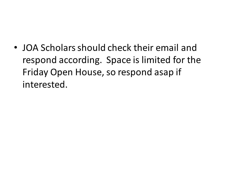 JOA Scholars should check their email and respond according. Space is limited for the Friday Open House, so respond asap if interested.