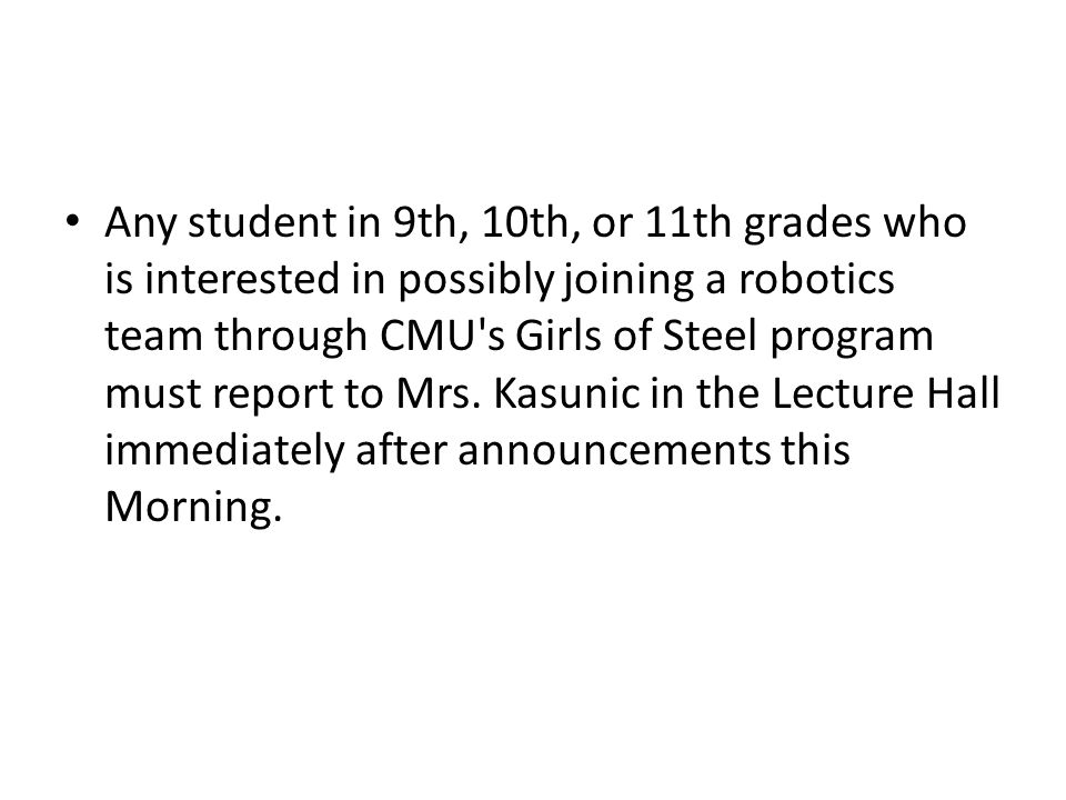 Any student in 9th, 10th, or 11th grades who is interested in possibly joining a robotics team through CMU s Girls of Steel program must report to Mrs.