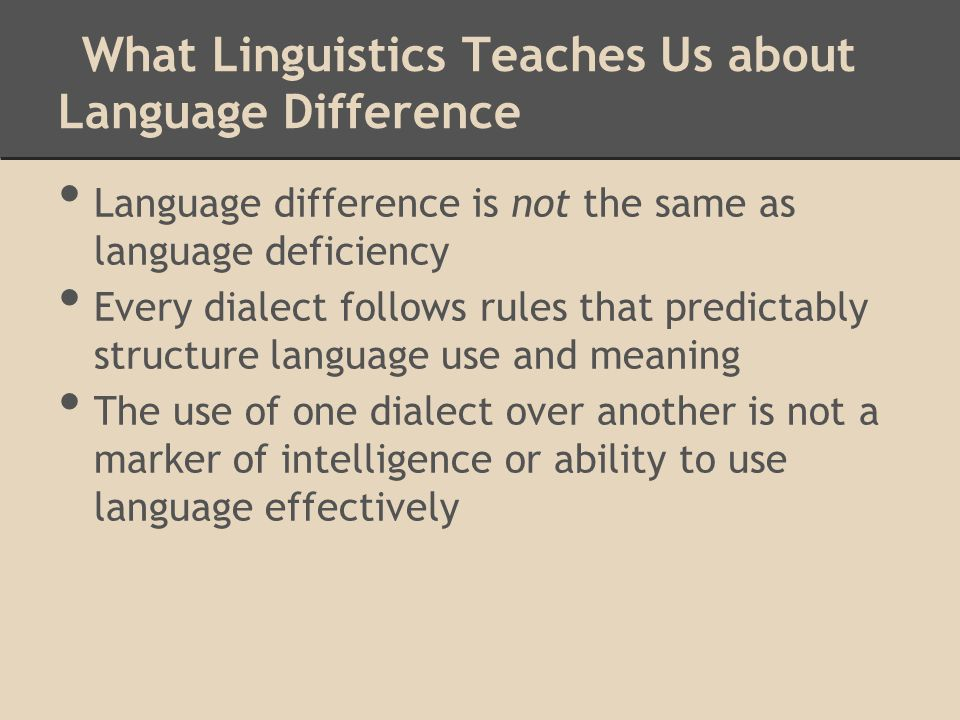 What Linguistics Teaches Us about Language Difference Language difference is not the same as language deficiency Every dialect follows rules that predictably structure language use and meaning The use of one dialect over another is not a marker of intelligence or ability to use language effectively