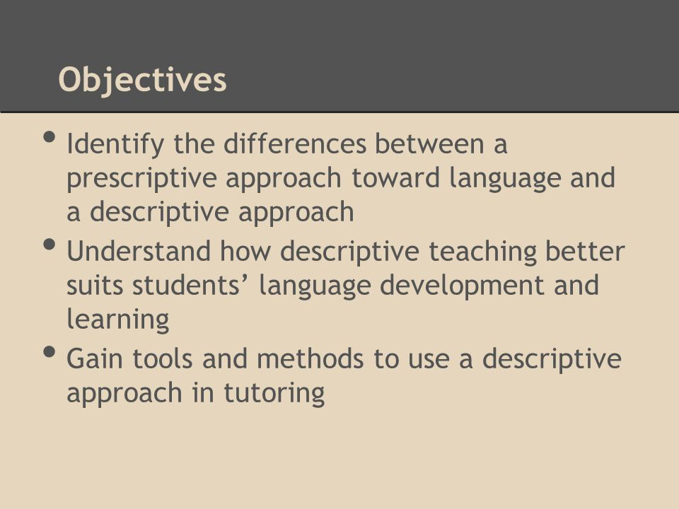 Objectives Identify the differences between a prescriptive approach toward language and a descriptive approach Understand how descriptive teaching better suits students' language development and learning Gain tools and methods to use a descriptive approach in tutoring