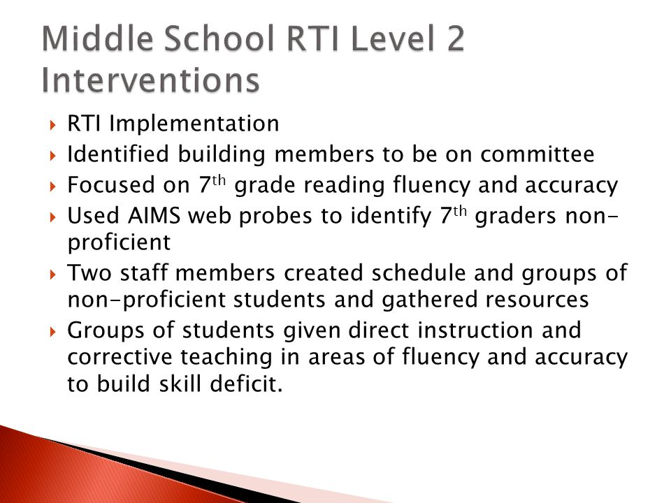  RTI Implementation  Identified building members to be on committee  Focused on 7 th grade reading fluency and accuracy  Used AIMS web probes to identify 7 th graders non- proficient  Two staff members created schedule and groups of non-proficient students and gathered resources  Groups of students given direct instruction and corrective teaching in areas of fluency and accuracy to build skill deficit.