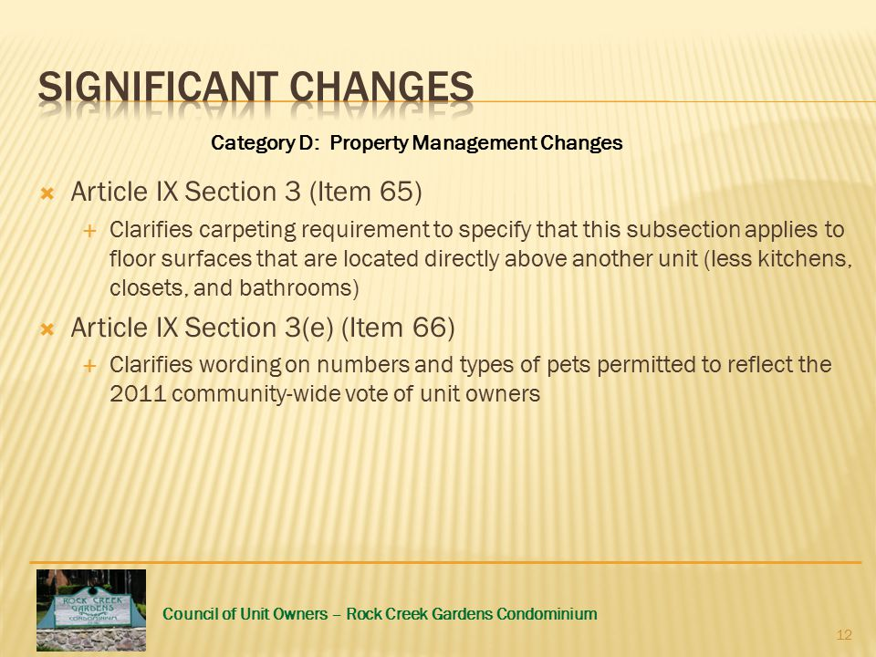 Council of Unit Owners – Rock Creek Gardens Condominium  Article IX Section 3 (Item 65)  Clarifies carpeting requirement to specify that this subsection applies to floor surfaces that are located directly above another unit (less kitchens, closets, and bathrooms)  Article IX Section 3(e) (Item 66)  Clarifies wording on numbers and types of pets permitted to reflect the 2011 community-wide vote of unit owners Category D: Property Management Changes 12
