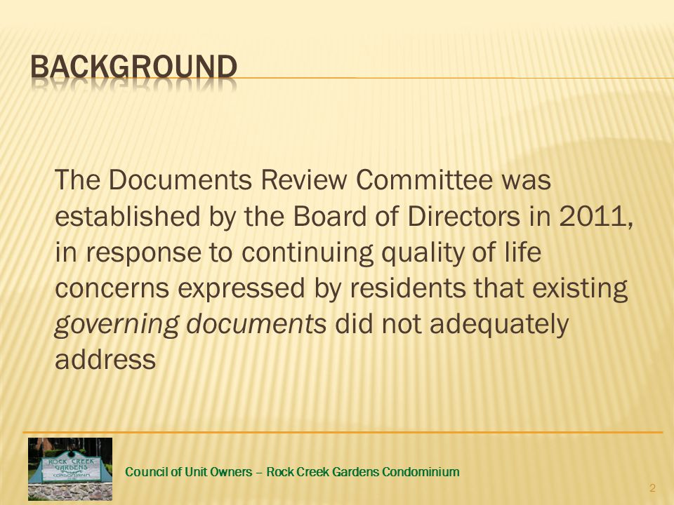 Council of Unit Owners – Rock Creek Gardens Condominium The Documents Review Committee was established by the Board of Directors in 2011, in response to continuing quality of life concerns expressed by residents that existing governing documents did not adequately address 2