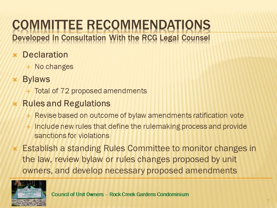 Council of Unit Owners – Rock Creek Gardens Condominium  Declaration  No changes  Bylaws  Total of 72 proposed amendments  Rules and Regulations  Revise based on outcome of bylaw amendments ratification vote  Include new rules that define the rulemaking process and provide sanctions for violations  Establish a standing Rules Committee to monitor changes in the law, review bylaw or rules changes proposed by unit owners, and develop necessary proposed amendments 7