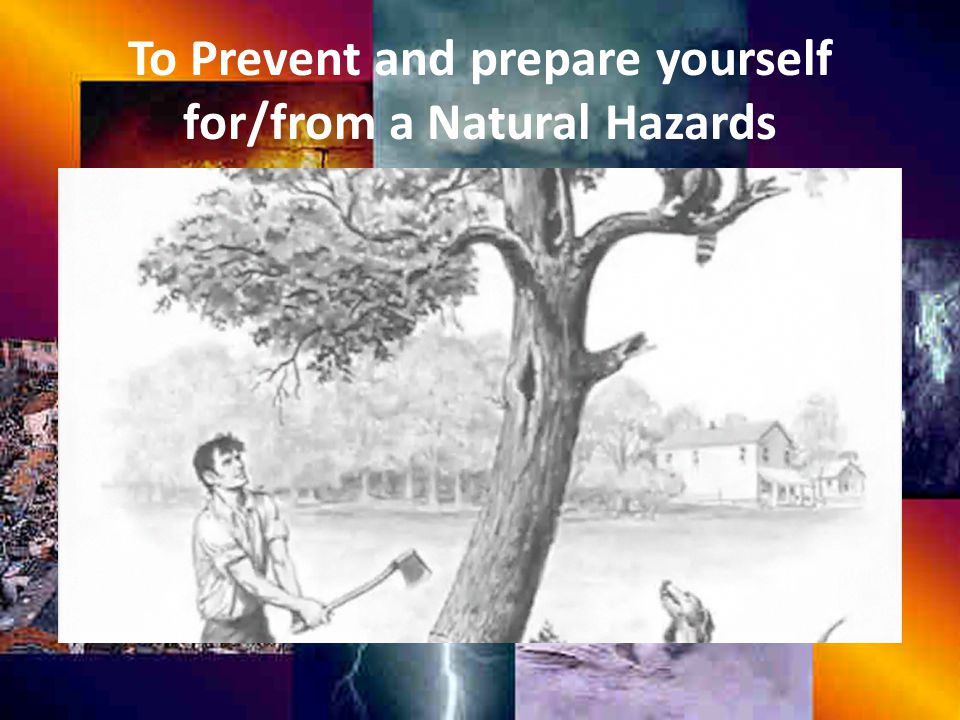 To Prevent and prepare yourself for/from a Natural Hazards