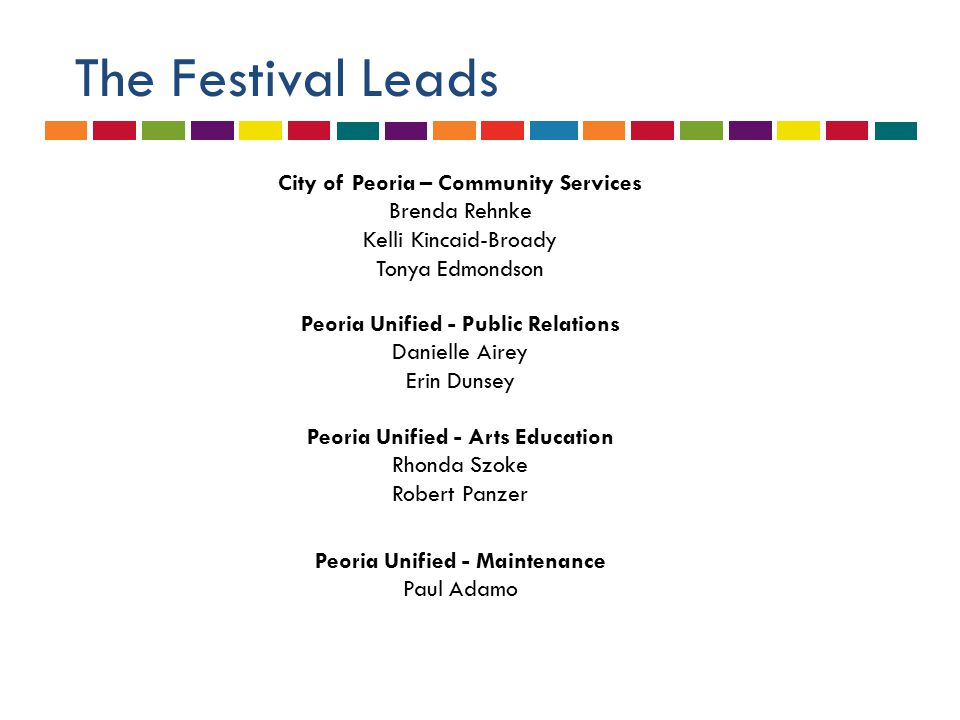The Festival Leads City of Peoria – Community Services Brenda Rehnke Kelli Kincaid-Broady Tonya Edmondson Peoria Unified - Public Relations Danielle Airey Erin Dunsey Peoria Unified - Arts Education Rhonda Szoke Robert Panzer Peoria Unified - Maintenance Paul Adamo