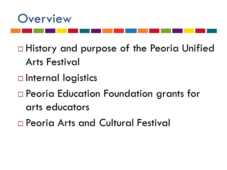 Overview  History and purpose of the Peoria Unified Arts Festival  Internal logistics  Peoria Education Foundation grants for arts educators  Peoria Arts and Cultural Festival