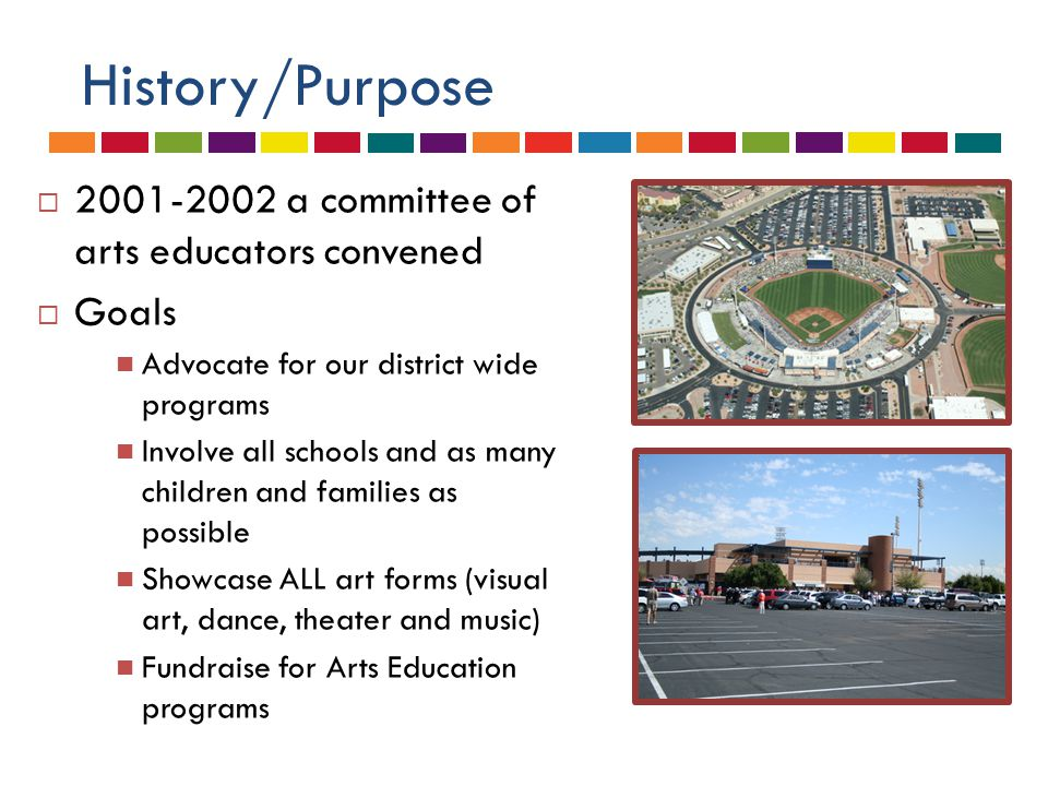 History/Purpose  A partnership with the City of Peoria/ Sports Complex staff  A partnership with Peoria Education Foundation  2002-2003 we operated the first Arts Festival
