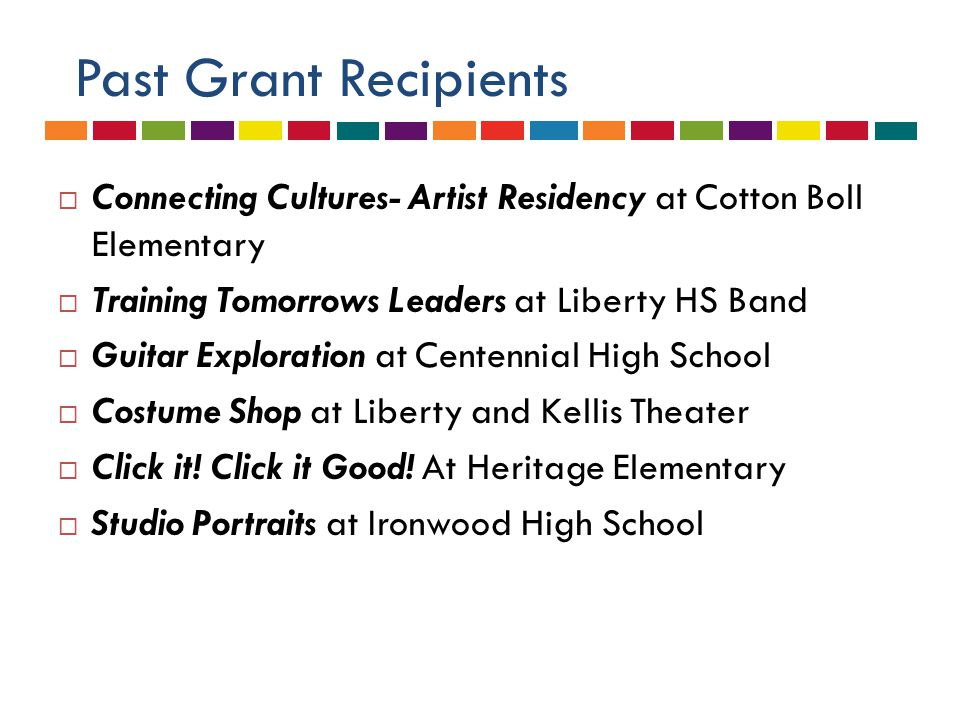 Past Grant Recipients  Connecting Cultures- Artist Residency at Cotton Boll Elementary  Training Tomorrows Leaders at Liberty HS Band  Guitar Exploration at Centennial High School  Costume Shop at Liberty and Kellis Theater  Click it.