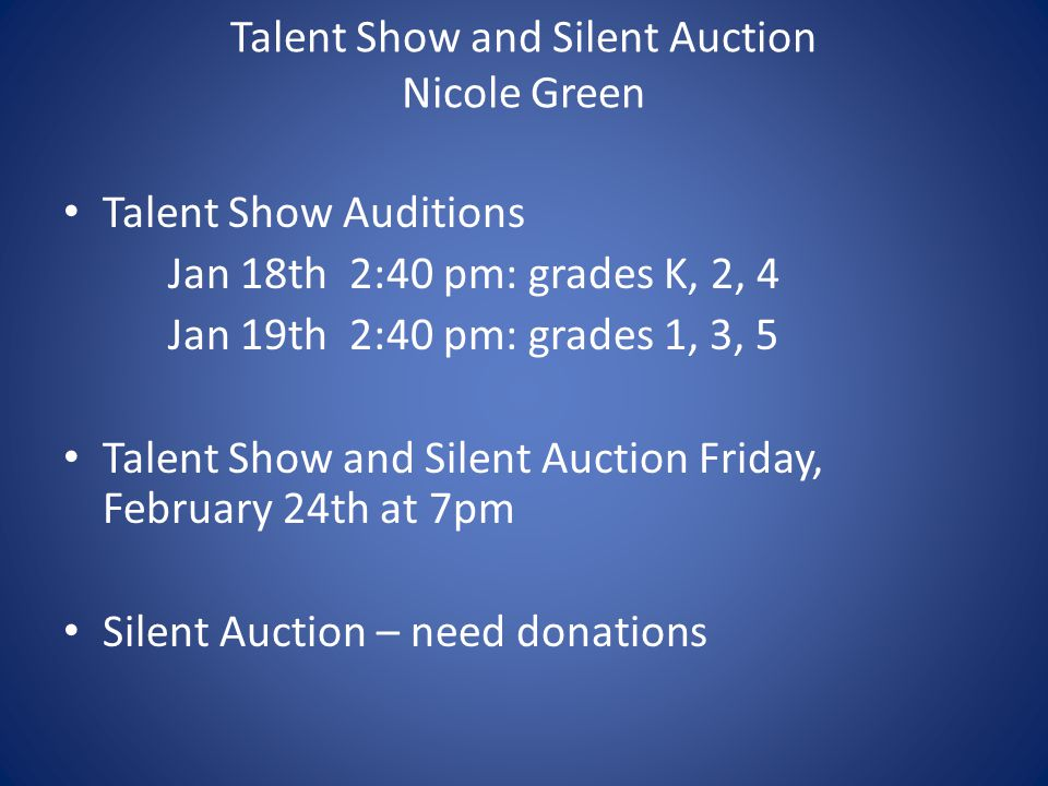 Talent Show and Silent Auction Nicole Green Talent Show Auditions Jan 18th 2:40 pm: grades K, 2, 4 Jan 19th 2:40 pm: grades 1, 3, 5 Talent Show and Silent Auction Friday, February 24th at 7pm Silent Auction – need donations