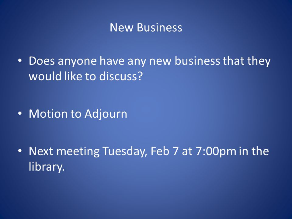 New Business Does anyone have any new business that they would like to discuss? Motion to Adjourn Next meeting Tuesday, Feb 7 at 7:00pm in the library