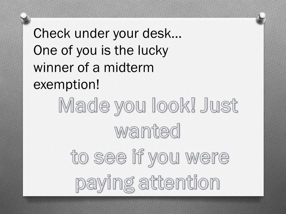Check under your desk… One of you is the lucky winner of a midterm exemption!