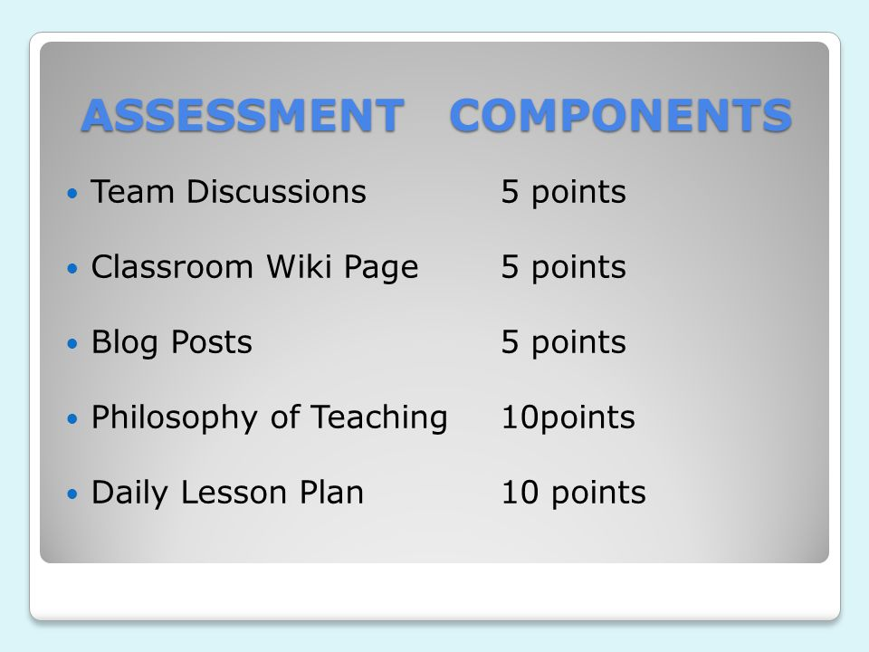 ASSESSMENT COMPONENTS Team Discussions5 points Classroom Wiki Page5 points Blog Posts5 points Philosophy of Teaching10points Daily Lesson Plan10 points