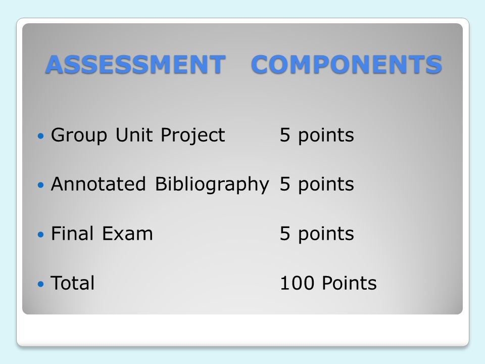 ASSESSMENT COMPONENTS Group Unit Project5 points Annotated Bibliography5 points Final Exam5 points Total 100 Points