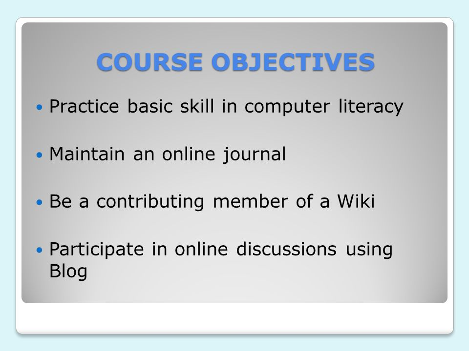 COURSE OBJECTIVES Practice basic skill in computer literacy Maintain an online journal Be a contributing member of a Wiki Participate in online discussions using Blog