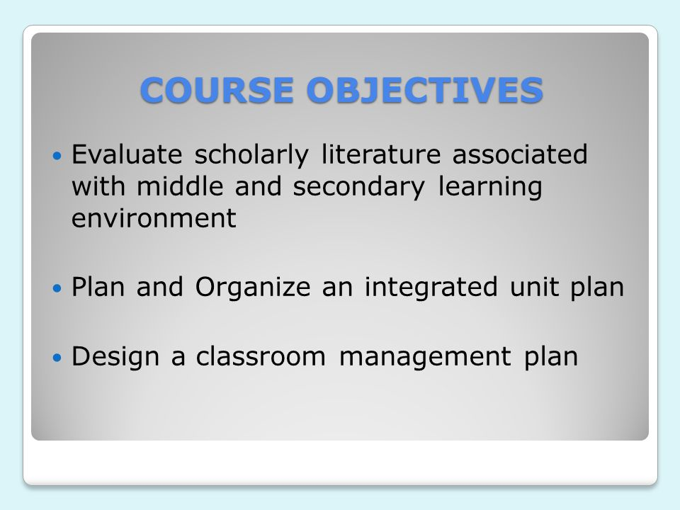COURSE OBJECTIVES Evaluate scholarly literature associated with middle and secondary learning environment Plan and Organize an integrated unit plan Design a classroom management plan