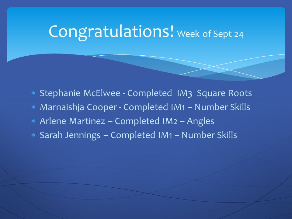  Stephanie McElwee - Completed IM3 Square Roots  Marnaishja Cooper - Completed IM1 – Number Skills  Arlene Martinez – Completed IM2 – Angles  Sarah Jennings – Completed IM1 – Number Skills Congratulations.