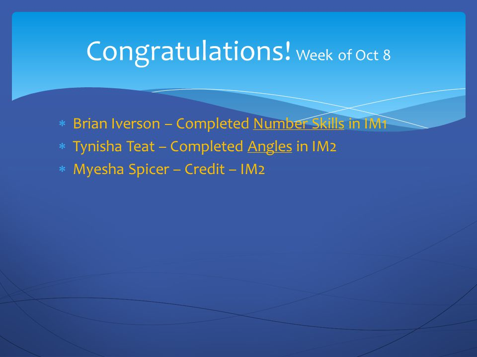 Congratulations! Week of Oct 8  Brian Iverson – Completed Number Skills in IM1  Tynisha Teat – Completed Angles in IM2  Myesha Spicer – Credit – IM