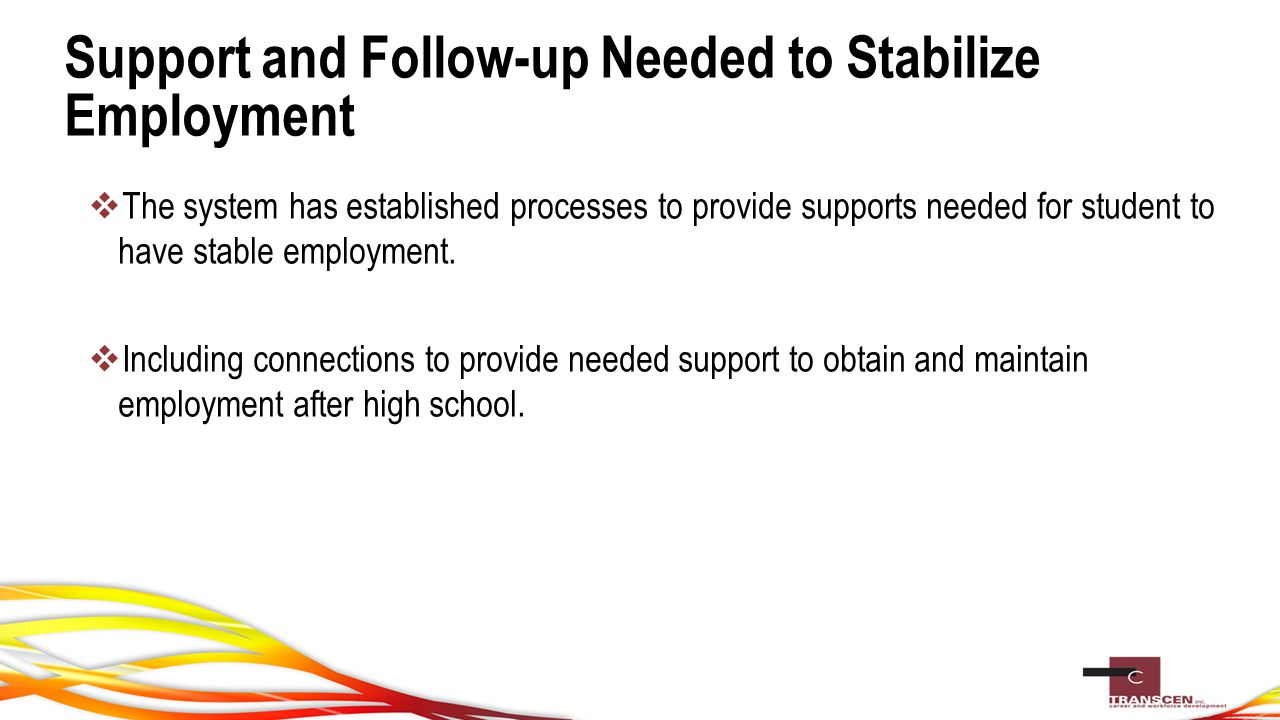 Support and Follow-up Needed to Stabilize Employment  The system has established processes to provide supports needed for student to have stable employment.