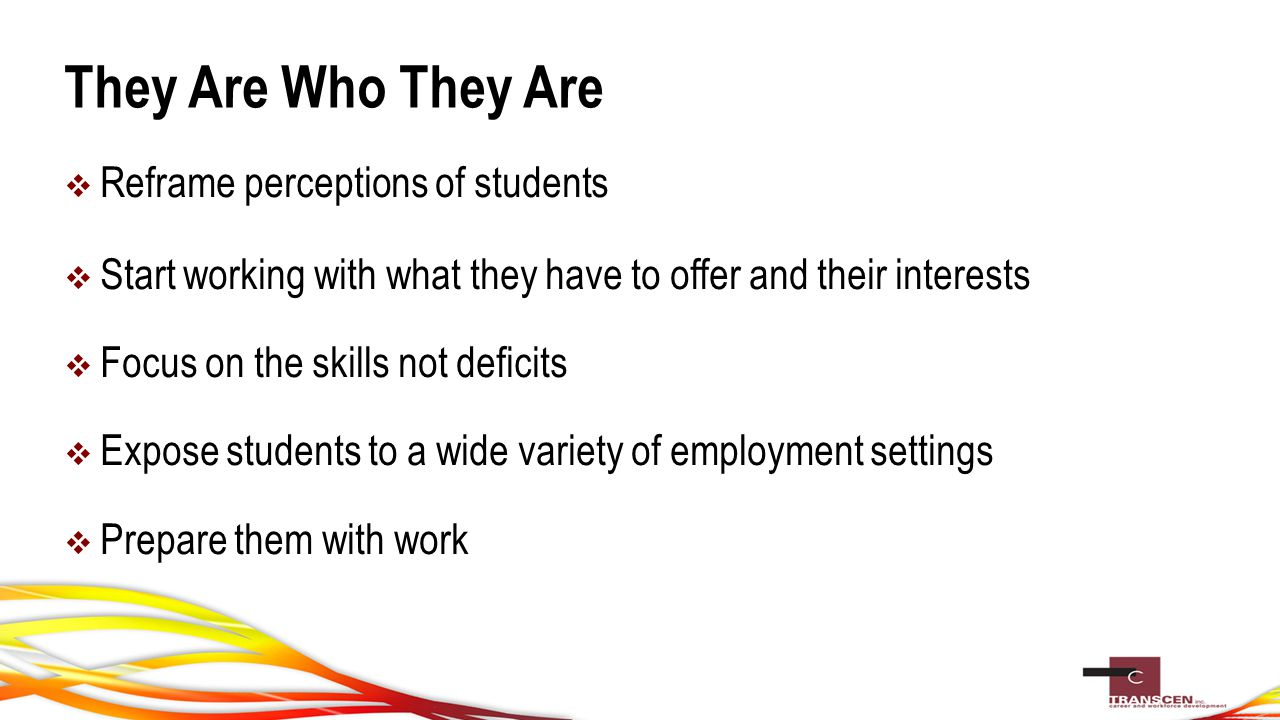 They Are Who They Are  Reframe perceptions of students  Start working with what they have to offer and their interests  Focus on the skills not deficits  Expose students to a wide variety of employment settings  Prepare them with work