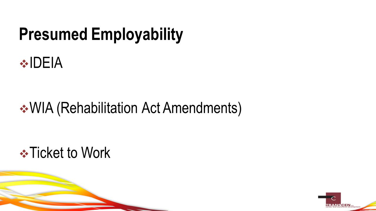 Presumed Employability  IDEIA  WIA (Rehabilitation Act Amendments)  Ticket to Work