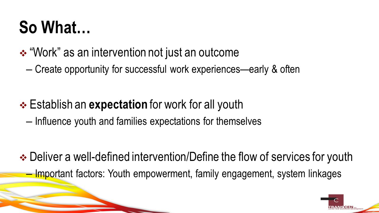 So What…  Work as an intervention not just an outcome – Create opportunity for successful work experiences—early & often  Establish an expectation for work for all youth – Influence youth and families expectations for themselves  Deliver a well-defined intervention/Define the flow of services for youth – Important factors: Youth empowerment, family engagement, system linkages