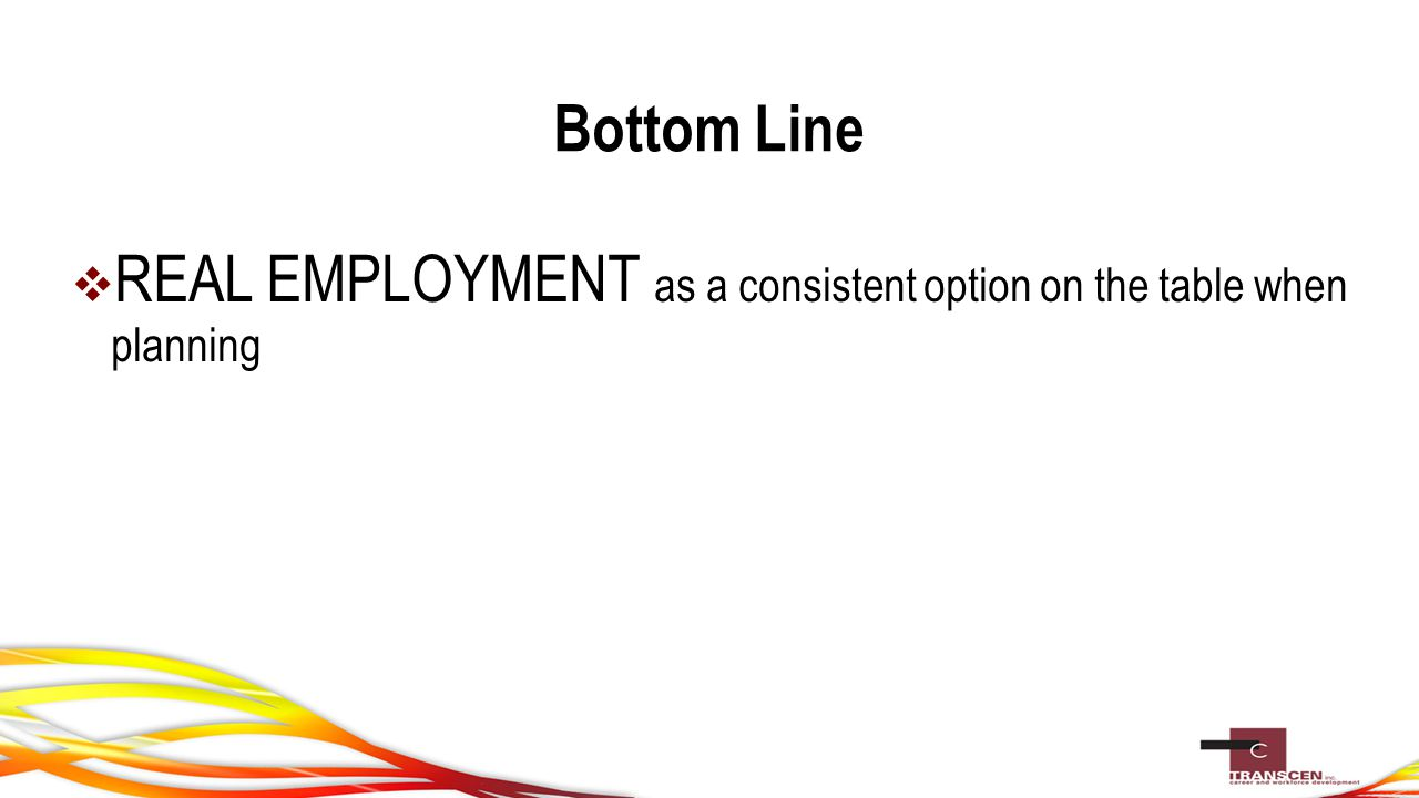 Bottom Line  REAL EMPLOYMENT as a consistent option on the table when planning
