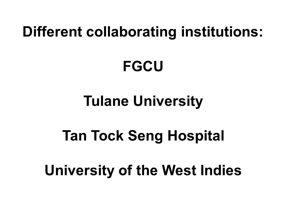 Different collaborating institutions: FGCU Tulane University Tan Tock Seng Hospital University of the West Indies