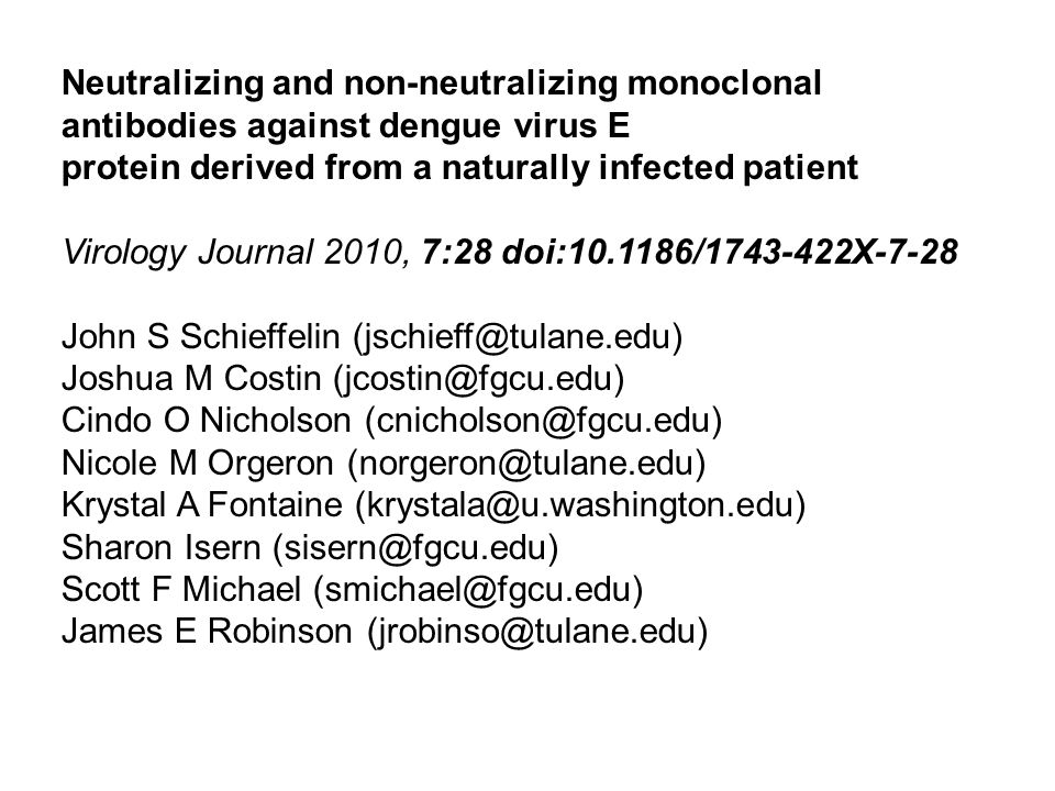 Neutralizing and non-neutralizing monoclonal antibodies against dengue virus E protein derived from a naturally infected patient Virology Journal 2010, 7:28 doi:10.1186/1743-422X-7-28 John S Schieffelin (jschieff@tulane.edu) Joshua M Costin (jcostin@fgcu.edu) Cindo O Nicholson (cnicholson@fgcu.edu) Nicole M Orgeron (norgeron@tulane.edu) Krystal A Fontaine (krystala@u.washington.edu) Sharon Isern (sisern@fgcu.edu) Scott F Michael (smichael@fgcu.edu) James E Robinson (jrobinso@tulane.edu)