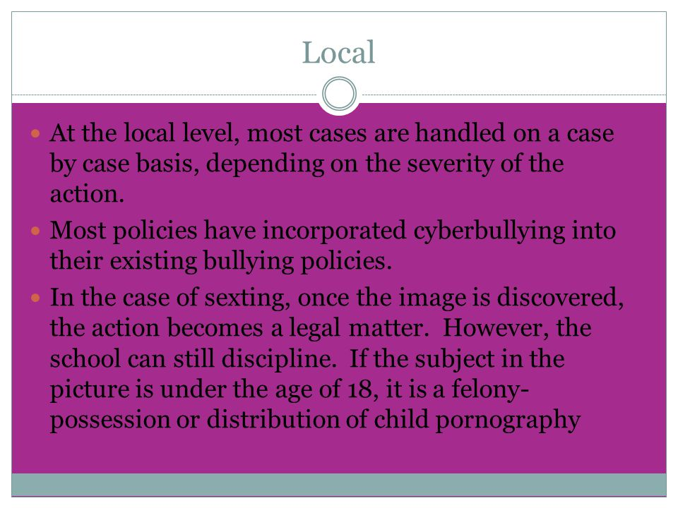 Local At the local level, most cases are handled on a case by case basis, depending on the severity of the action. Most policies have incorporated cyb